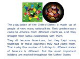 The population of the United States is made up of people of very many nationalities. Their predecessors came to America from different countries, and they brought their native celebrations with them. They all became Americans, but they kept many traditions of those countries they had come from. That