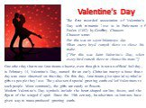 Valentine's Day. One other day that most Americans observe, even though it is not an official holiday, is February 14, Valentine's Day, named for an early Christian martyr whose feast day was once observed on that day. On this day, Americans give special symbolic gifts to people they love. They also