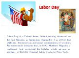 Labor Day. Labor Day is a United States federal holiday observed on the first Monday in September (September 3 in 2012) that celebrates the economic and social contributions of workers. Recent research indicates that, in 1882, Matthew Maguire, a machinist, first proposed the holiday while serving as