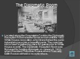 The Diplomatic Room. Located along the Downstairs Corridor, the Diplomatic Reception Room was the furnace room until the 1902 White House renovation, which transformed the semi-industrial space into a beautiful parlor. The room has since been a gathering place for guests prior to White House events.