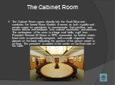 The Cabinet Room. The Cabinet Room opens directly into the Oval Office and overlooks the famed Rose Garden. It serves as both a public and private space for presidents to communicate their priorities and receive advice and feedback from cabinet secretaries and advisors. The centerpiece of the room i