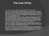 The Oval Office. The Oval Office is the official office of the President of the United States. The office was designed by the architect Nathan C. Wyeth at the order of President William Howard Taft in 1909. Named for its distinctive oval shape, the Oval Office is part of the complex of offices that