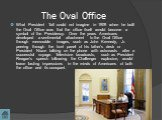 What President Taft could not imagine in 1909 when he built the Oval Office was that the office itself would become a symbol of the Presidency. Over the years Americans developed a sentimental attachment to the Oval Office through memorable images, such as John Kennedy, Jr. peering through the front