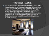 The Blue Room. The Blue Room is the center of the State Floor of the White House. Over the years, the Blue Room's oval shape and breath-taking view of the South Lawn of the White House have captivated its visitors. The Blue Room has been the customary place for presidents to formally receive guests.