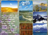 How beautiful is and amazing world around us! How beautiful and inimitable vast forests and the shoreless sea, deep rivers and lakes, high mountains and green plains, wide steppes and boundless desert!