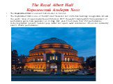 The Royal Albert Hall Королевский Альберт Холл. The Royal Albert Hall is a concert hall situated in London. The Royal Albert Hall is one of the UK's most treasured and distinctive buildings, recognizable all over the world. Since its opening by Queen Victoria in 1871, the world's leading artists fro