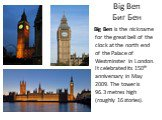 Big Ben Биг Бен. Big Ben is the nickname for the great bell of the clock at the north end of the Palace of Westminster in London. It celebrated its 150th anniversary in May 2009. The tower is 96.3 metres high (roughly 16 stories).