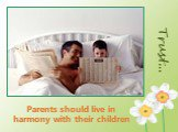 Trust…. Parents should live in harmony with their children