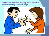 Conflicts are different. But they are all based on misunderstanding between people.
