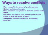 Ways to resolve conflicts. Put yourself in the shoes of another person. Be just and tolerant people. Find a solution acceptable to the both parties to the conflict. To realize the right to exist another point of view. Learn to hear and listen to others. Remember that any conflict can be resolved pea