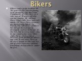 Bikers. Bikers roots go far in about 60-70s years it was then beginning to be formed in this direction. Components of this class, as a rule, men of 30 years old who can not imagine life without these things: bike, beer and rock music. All these three elements are inextricably linked. In Russia, the