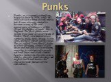Punks. Punks, as a separate subculture began to form in 1930, while still existed such a thing as rock music, but it was already started to become a way of life and appearance of followers of this trend. Birthplace of punk - this is England. The first punks were people from poor areas of the city of
