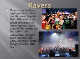 Ravers. Ravers are endless night parties, which are the most popular DJs. The source of youth priorities is dance music, but a way of life starts at the idols - the musicians. In fact, their carefree life solid-together, with a lot of pleasure and fun.
