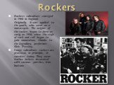 Rockers. Rockers subculture emerged in 1960 in England. Originally it was applied to the youth, who went on a motorcycle. The origins of the rocker, began to form as early as 1950, when the style of rock and roll began to gain momentum, thanks to the legendary performer Elvis Presley. Image subcultu