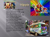 Hippie. Hippie - philosophy and subculture, initially emerged in the 1960s in the U.S.. Beginning of the movement occurred in the late 1960s-early 1970s. Originally hippies protesting the Puritan morality of some Protestant churches, as well as promoted the desire to return to the natural purity thr