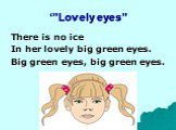 """'""""Lovely eyes"""". There is no ice In her lovely big green eyes. Big green eyes, big green eyes."""