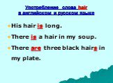 Употребление слова hair в английском и русском языке. His hair is long. There is a hair in my soup. There are three black hairs in my plate.