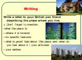 Writing. Write a letter to your British pen friend describing the place where you live. Don't forget to mention: -what the place is - where it is located - its specific features - what is good/ bad about this place and what do you feel about it / your attitudes - your wishes