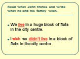 Read what John thinks and write what he and his family wish. We live in a huge block of flats in the city centre. I wish we didn't live in a block of flats in the city centre.