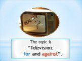 """The topic is """"Television: for and against""""."""