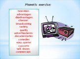 television advantages disadvantages channel broadcasting variety quality advertisements documentaries comedies soap operas concerts talk shows commercials. Phonetic exercise: