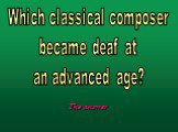 Which classical composer became deaf at an advanced age?