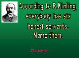 According to R.Kinling, everybody has six honest servants. Name them.