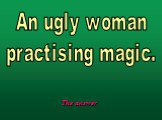 An ugly woman practising magic.