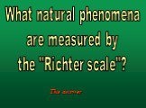 "What natural phenomena are measured by the ""Richter scale""?"