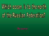 Which ocean is to the north of the Russian Federation?
