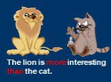 The lion is more interesting than the cat.
