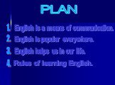 PLAN. English is a means of communication. 4. 1. 3. English is popular everywhere. English helps us in our life. Rules of learning English.