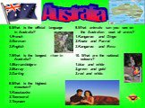 6.What is the official language in Australia? 1.French 2.German 3.English 7.What is the longest river in Australia? 1.Murrumbidgee 2.Murray 3.Darling 8.What is the highest mountain? 1.Kosciuszko 2.Townsend 3.Twynam. 9.What animals can you see on the Australian coat of arms? 1.Kangaroo and Dingo 2.Ko