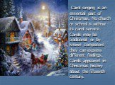 Carol singing is an essential part of Christmas. No church or school is without its carol service. Carols may be traditional or by known composers they can express different feelings. Carols appeared in Christmas history about the fifteenth century.