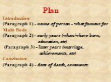 Plan Introduction (Paragraph 1) - name of person - what famous for Main Body (Paragraph 2) - early years (when/where born, education, etc) (Paragraph 3) - later years (marriage, achievements, etc) Conclusion (Paragraph 4) - date of death, comments