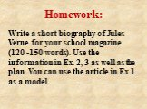 Homework: Write a short biography of Jules Verne for your school magazine (120 -150 words). Use the information in Ex. 2, 3 as well as the plan. You can use the article in Ex.1 as a model.
