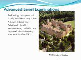 Advanced Level Examinations. Following two years of study, students may take A-Level (short for Advanced Level) examinations, which are required for university entrance in the UK. University of London.