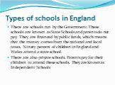 Types of schools in England. There are schools run by the Government. These schools are known as State Schools and parents do not pay. They are financed by public funds, which means that the money comes from the national and local taxes. Ninety percent of children in England and Wales attend a state