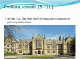 Primary schools (5 - 11 ). In the UK, the first level of education is known as primary education.