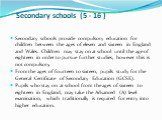Secondary schools (5 - 16 ). Secondary schools provide compulsory education for children between the ages of eleven and sixteen in England and Wales. Children may stay on at school until the age of eighteen in order to pursue further studies, however this is not compulsory. From the ages of fourteen