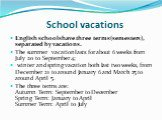 School vacations. English schools have three terms (semesters), separated by vacations. The summer vacation lasts for about 6 weeks from July 20 to September 4; winter and spring vacation both last two weeks, from December 21 to around January 6 and March 25 to around April 5. The three terms are: A