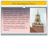 The Kremlin includes four palaces, four cathedrals and the Kremlin Wall with towers. The most famous is the Spasskaya Tower. It is also the symbol of Russia and Moscow. It has a famous clock; one can hear the clock on the radio. The Kremlin is the official residence of the President of Russia. The S
