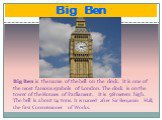 Big Ben. Big Ben is the name of the bell on the clock. It is one of the most famous symbols of London. The clock is on the tower of the Houses of Parliament. It is 98 meters high. The bell is about 14 tons. It is named after Sir Benjamin Hall, the first Commissioner of Works.