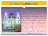 ST PAUL'S CATHEDRAL. St Paul's Cathedral is another symbol of London. It is the greatest English Church where many state ceremonies take place. In the basement of the cathedral there are the graves of many prominent people and national heroes. The famous English architect Sir Christopher Wren (1632-