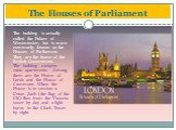 The Houses of Parliament. The building is actually called the Palace of Westminster, but is more commonly known as the Houses of Parliament. They are the home of the British Government. The building contains 1200 apartments. Among them are the House of Lords and the House of Commons. When the House