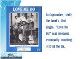 "In September, 1962, the band's first single, ""Love Me Do"" was released, eventually reaching #17 in the UK."