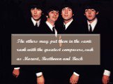 The others may put them in the same rank with the greatest composers, such as Mozart, Beethoven and Bach