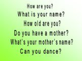 How are you? What is your name? How old are you? Do you have a mother? What's your mother's name? Can you dance?