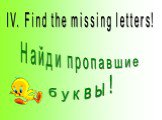 IV. Find the missing letters! Найди пропавшие буквы!