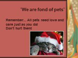 """""""We are fond of pets"""" Remember... All pets need love and care just as you do! Don't hurt them!"""